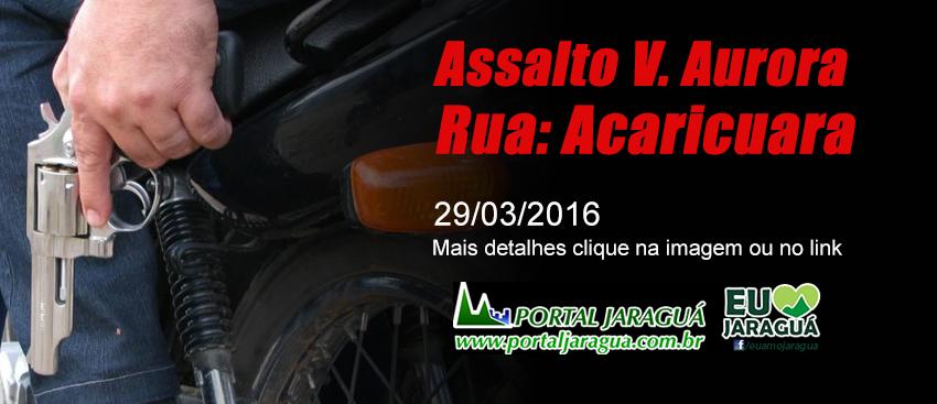 Assalto Vila Aurora Rua: Acaricuara - 29/03/16